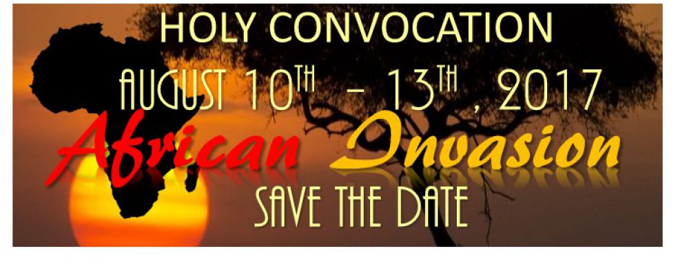 """""""Save The Date"""" Holy Convocation August 10th – 13th 2017 """"African Invasion"""""""